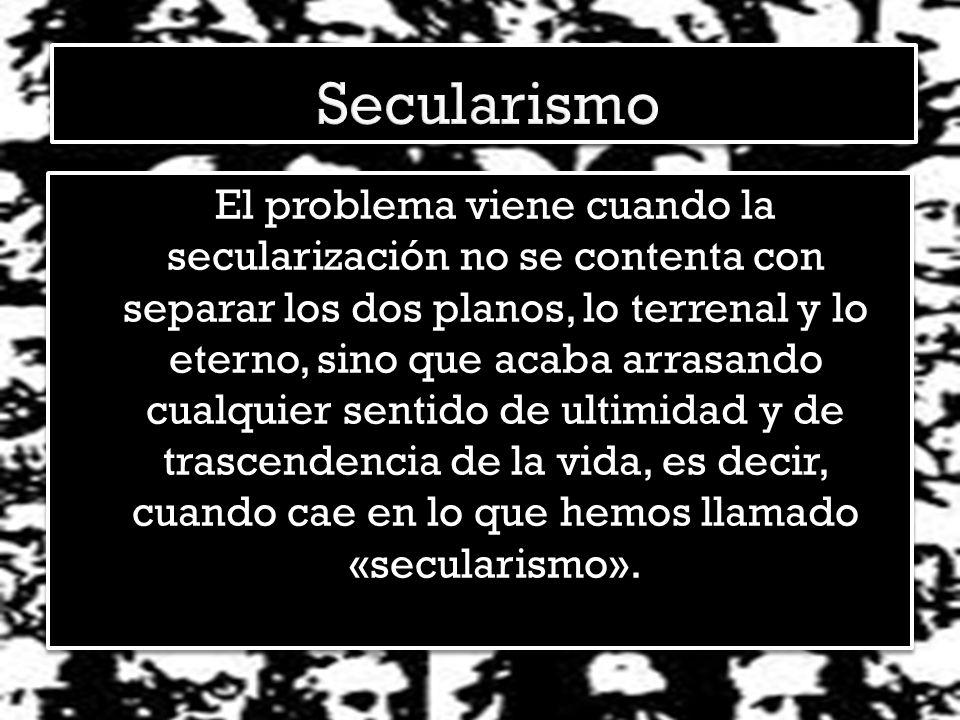 El problema viene cuando la secularización no se contenta con separar los dos planos, lo terrenal y lo eterno, sino que acaba arrasando cualquier sentido de ultimidad y de trascendencia de la vida, es decir, cuando cae en lo que hemos llamado «secularismo».