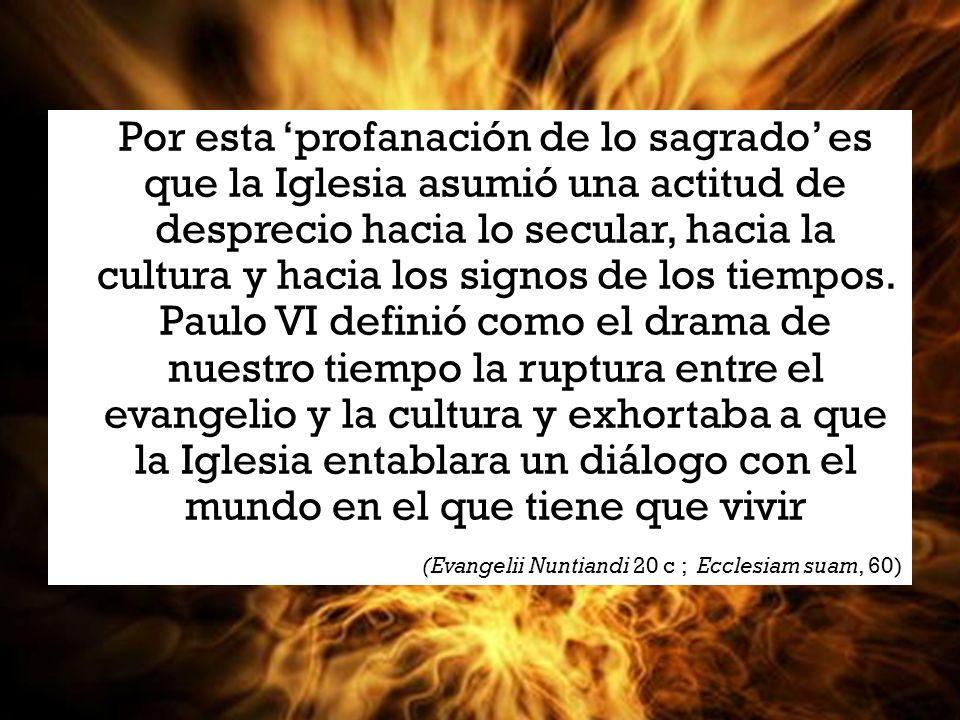 Por esta profanación de lo sagrado es que la Iglesia asumió una actitud de desprecio hacia lo secular, hacia la cultura y hacia los signos de los tiempos.