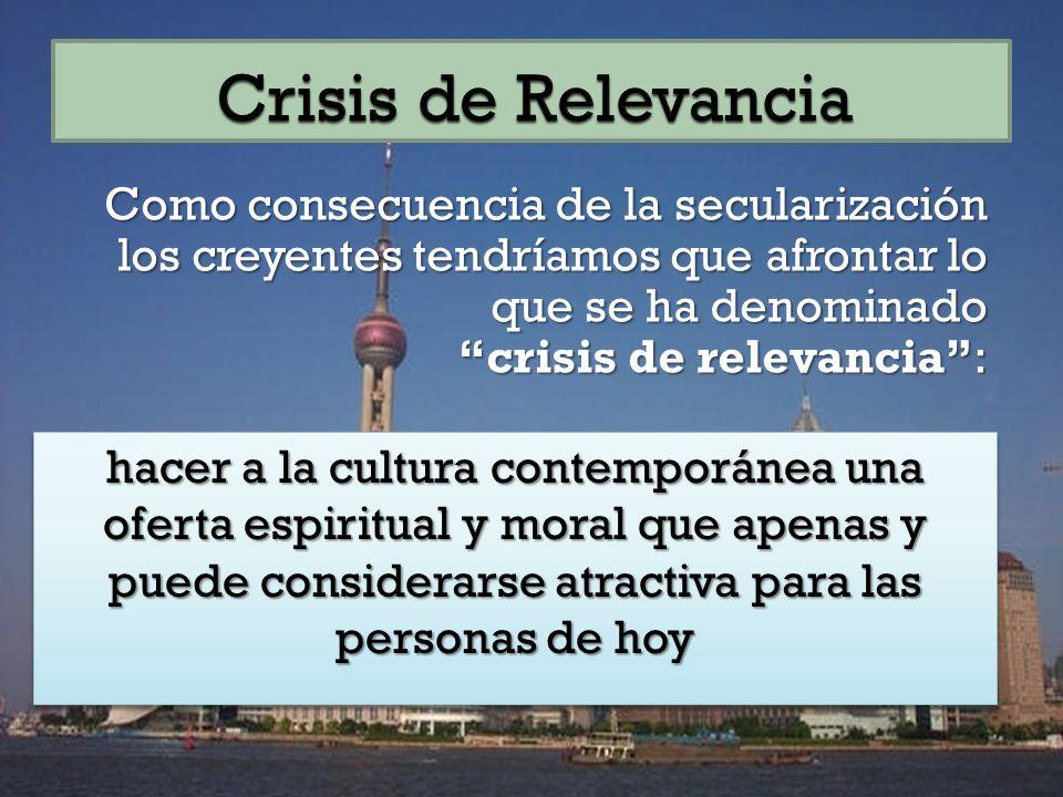 Como consecuencia de la secularización los creyentes tendríamos que afrontar lo que se ha denominado crisis de relevancia: hacer a la cultura contemporánea una oferta espiritual y moral que apenas y puede considerarse atractiva para las personas de hoy