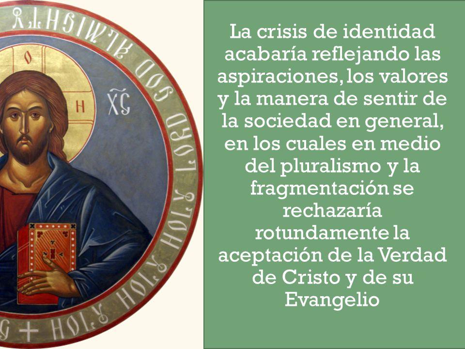 La crisis de identidad acabaría reflejando las aspiraciones, los valores y la manera de sentir de la sociedad en general, en los cuales en medio del pluralismo y la fragmentación se rechazaría rotundamente la aceptación de la Verdad de Cristo y de su Evangelio