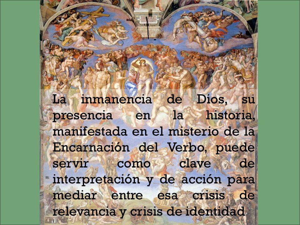 La inmanencia de Dios, su presencia en la historia, manifestada en el misterio de la Encarnación del Verbo, puede servir como clave de interpretación y de acción para mediar entre esa crisis de relevancia y crisis de identidad