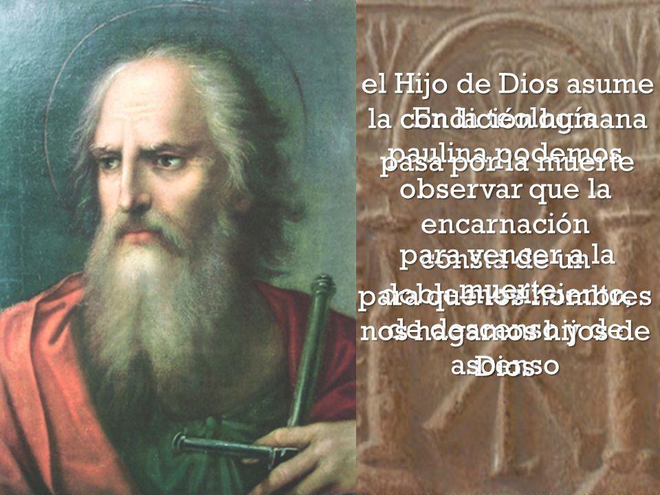 En la teología paulina podemos observar que la encarnación consta de un doble movimiento, de descenso y de ascenso el Hijo de Dios asume la condición humana para que los hombres nos hagamos hijos de Dios pasa por la muerte para vencer a la muerte