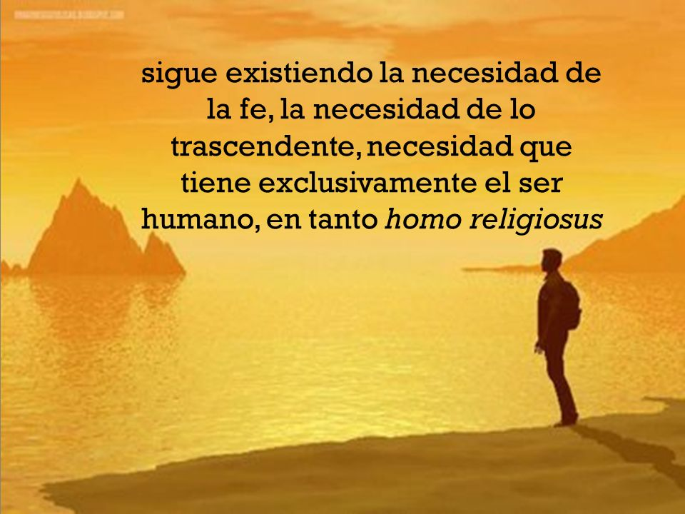 sigue existiendo la necesidad de la fe, la necesidad de lo trascendente, necesidad que tiene exclusivamente el ser humano, en tanto homo religiosus