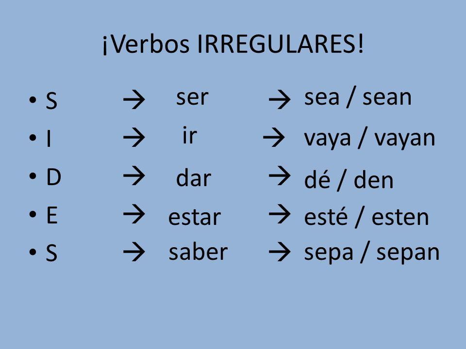 ¡Verbos IRREGULARES! S I D E S saber ser dar estar ir sea / sean vaya / vayan dé / den sepa / sepan esté / esten