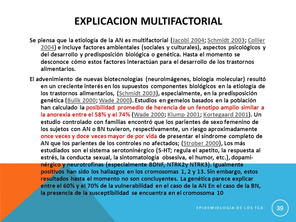 EXPLICACION MULTIFACTORIAL Se piensa que la etiología de la AN es multifactorial (Jacobi 2004; Schmidt 2003; Collier 2004) e incluye factores ambienta