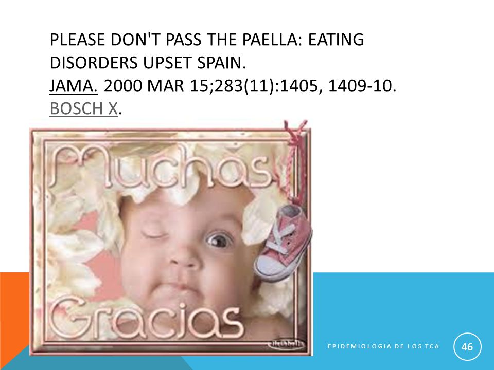 PLEASE DON'T PASS THE PAELLA: EATING DISORDERS UPSET SPAIN. JAMA. 2000 MAR 15;283(11):1405, 1409-10. BOSCH X. BOSCH X EPIDEMIOLOGIA DE LOS TCA 46