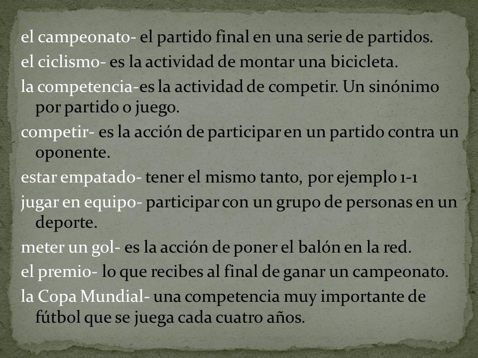 el campeonato- el partido final en una serie de partidos. el ciclismo- es la actividad de montar una bicicleta. la competencia-es la actividad de comp