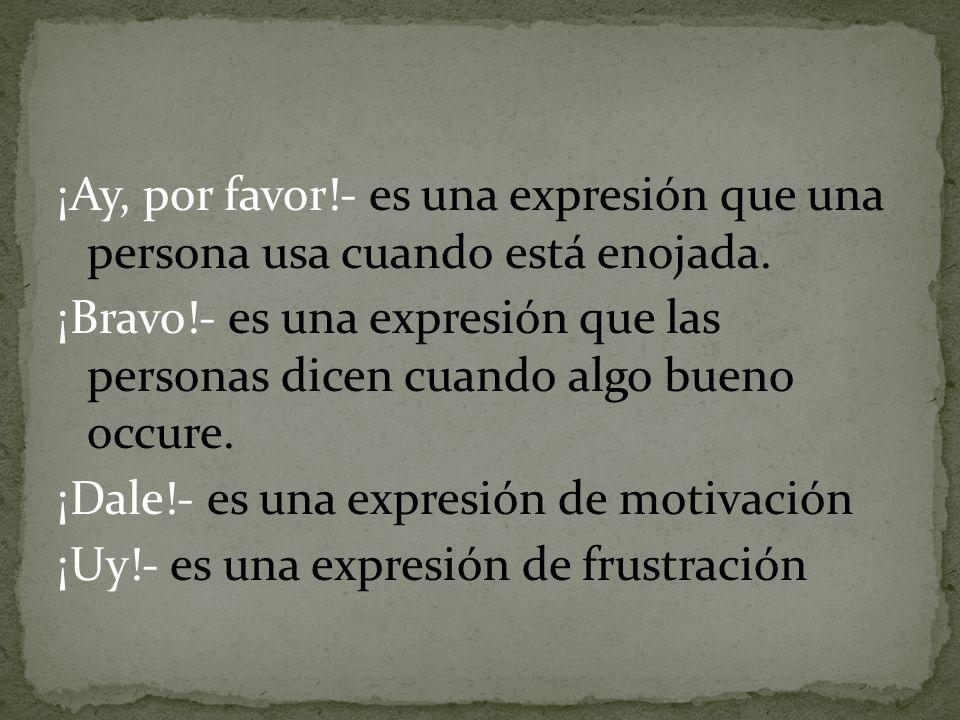¡Ay, por favor!- es una expresión que una persona usa cuando está enojada. ¡Bravo!- es una expresión que las personas dicen cuando algo bueno occure.