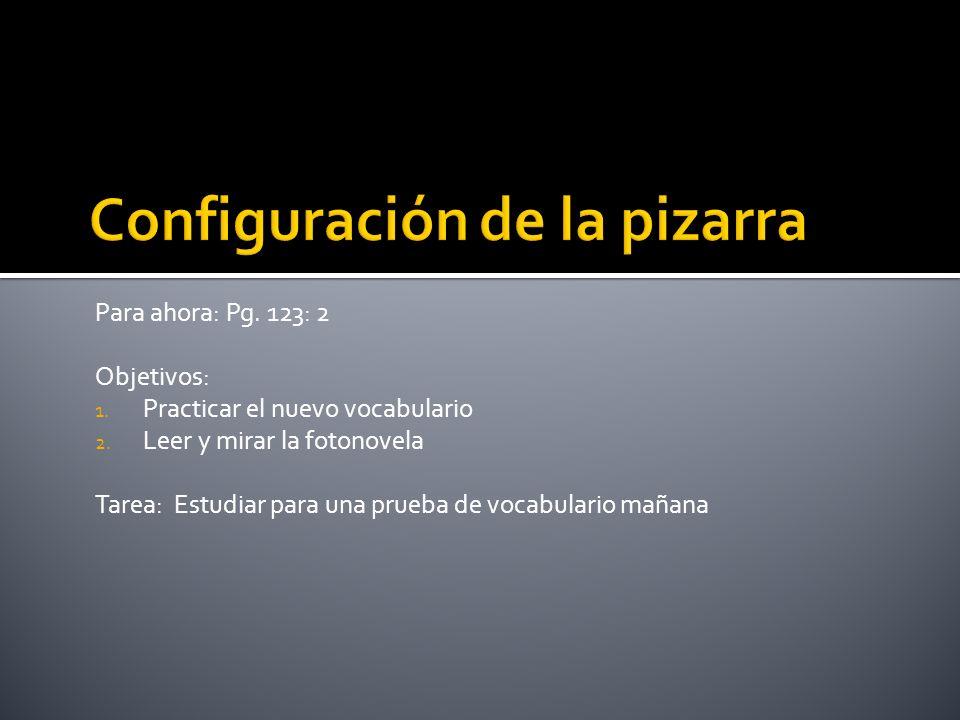 Para ahora: Pg. 123: 2 Objetivos: 1. Practicar el nuevo vocabulario 2. Leer y mirar la fotonovela Tarea: Estudiar para una prueba de vocabulario mañan