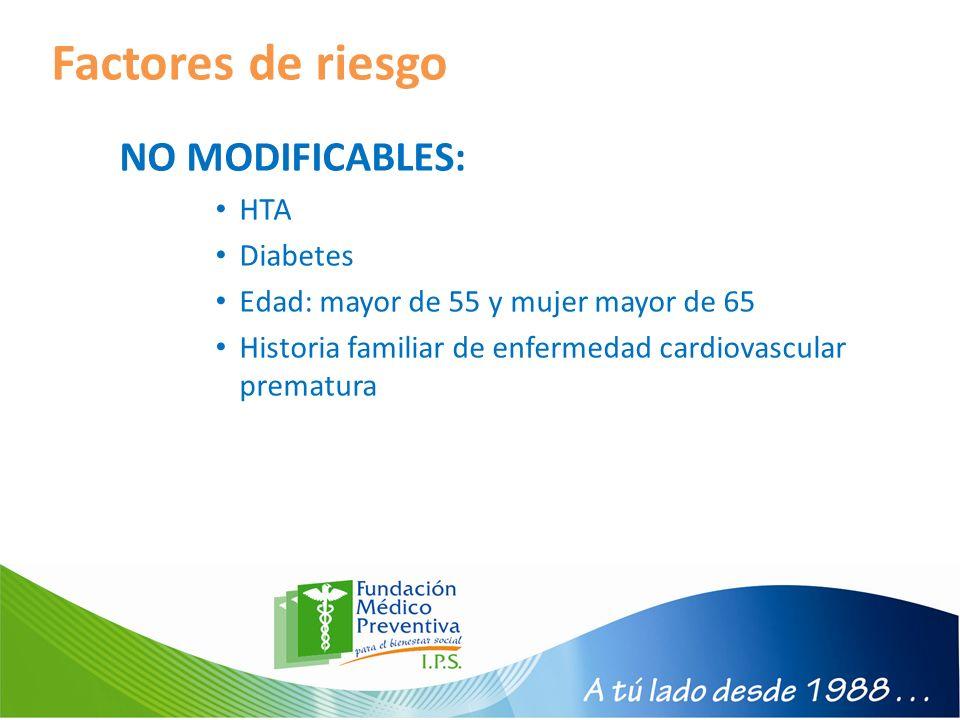 Factores de riesgo NO MODIFICABLES: HTA Diabetes Edad: mayor de 55 y mujer mayor de 65 Historia familiar de enfermedad cardiovascular prematura