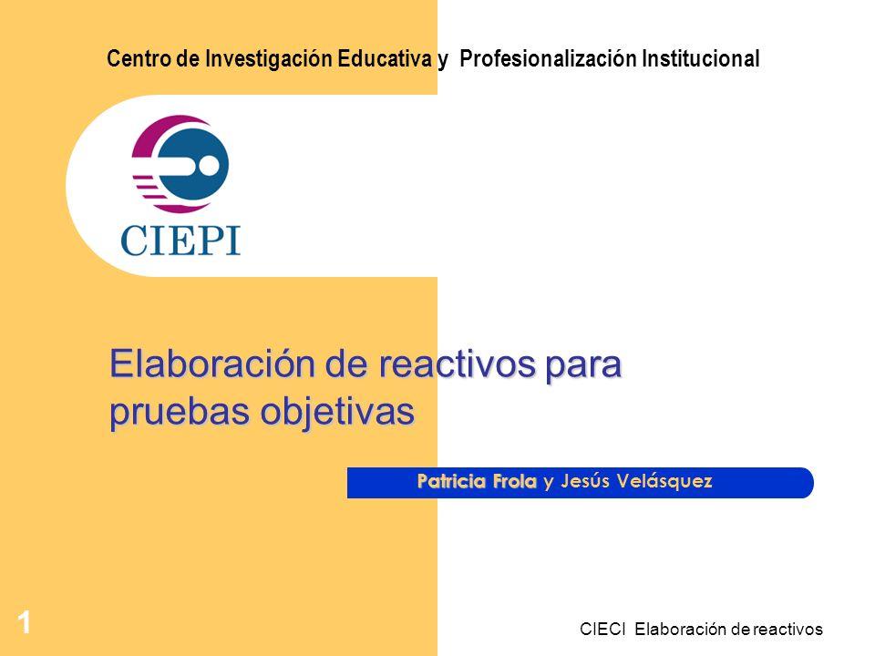 CIECI Elaboración de reactivos 1 Patricia Frola Patricia Frola y Jesús Velásquez Centro de Investigación Educativa y Profesionalización Institucional