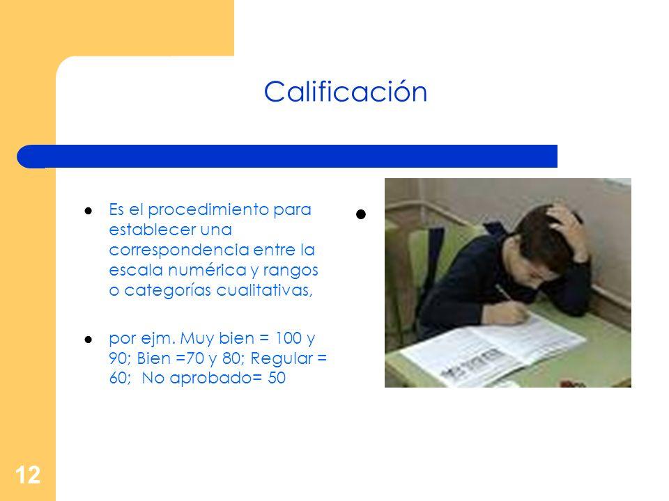 12 Calificación Es el procedimiento para establecer una correspondencia entre la escala numérica y rangos o categorías cualitativas, por ejm. Muy bien