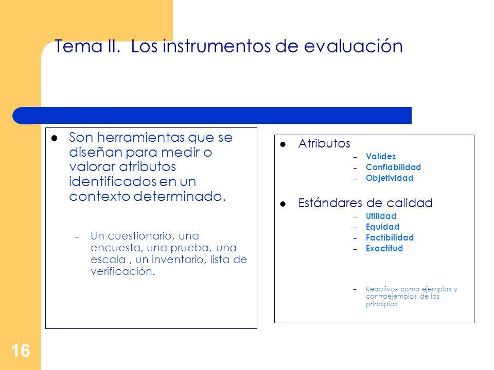 16 Tema II. Los instrumentos de evaluación Son herramientas que se diseñan para medir o valorar atributos identificados en un contexto determinado. –