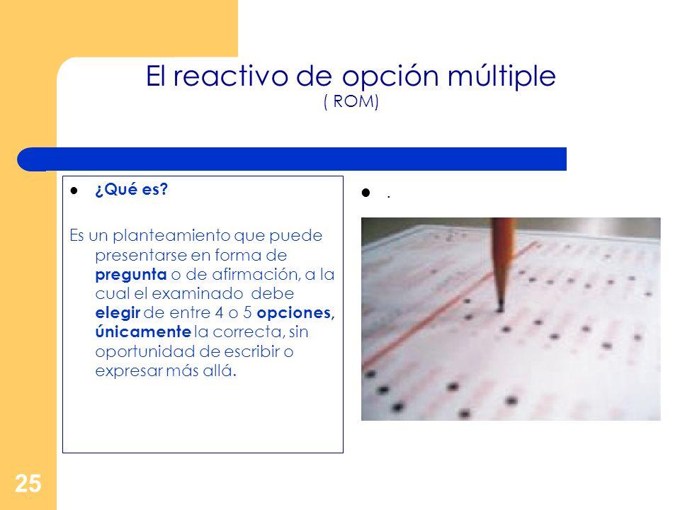 25 El reactivo de opción múltiple ( ROM) ¿Qué es? Es un planteamiento que puede presentarse en forma de pregunta o de afirmación, a la cual el examina