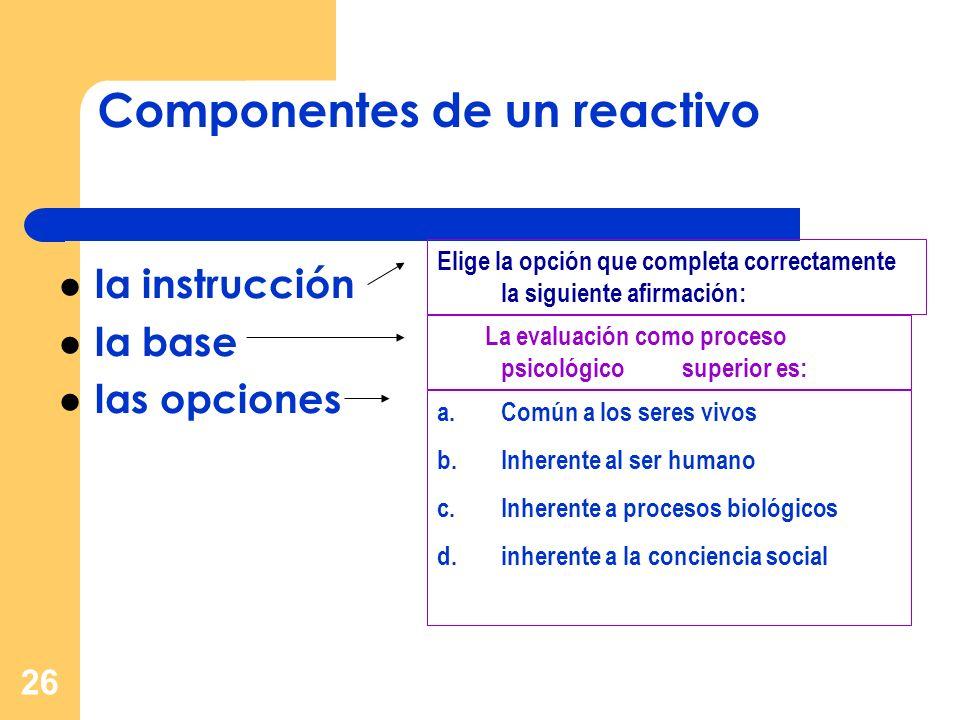 26 Componentes de un reactivo la instrucción la base las opciones Elige la opción que completa correctamente la siguiente afirmación: a.Común a los se