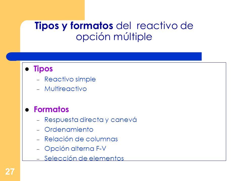 27 Tipos y formatos del reactivo de opción múltiple Tipos – Reactivo simple – Multireactivo Formatos – Respuesta directa y canevá – Ordenamiento – Rel