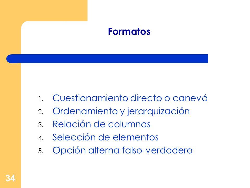 34 Formatos 1. Cuestionamiento directo o canevá 2. Ordenamiento y jerarquización 3. Relación de columnas 4. Selección de elementos 5. Opción alterna f
