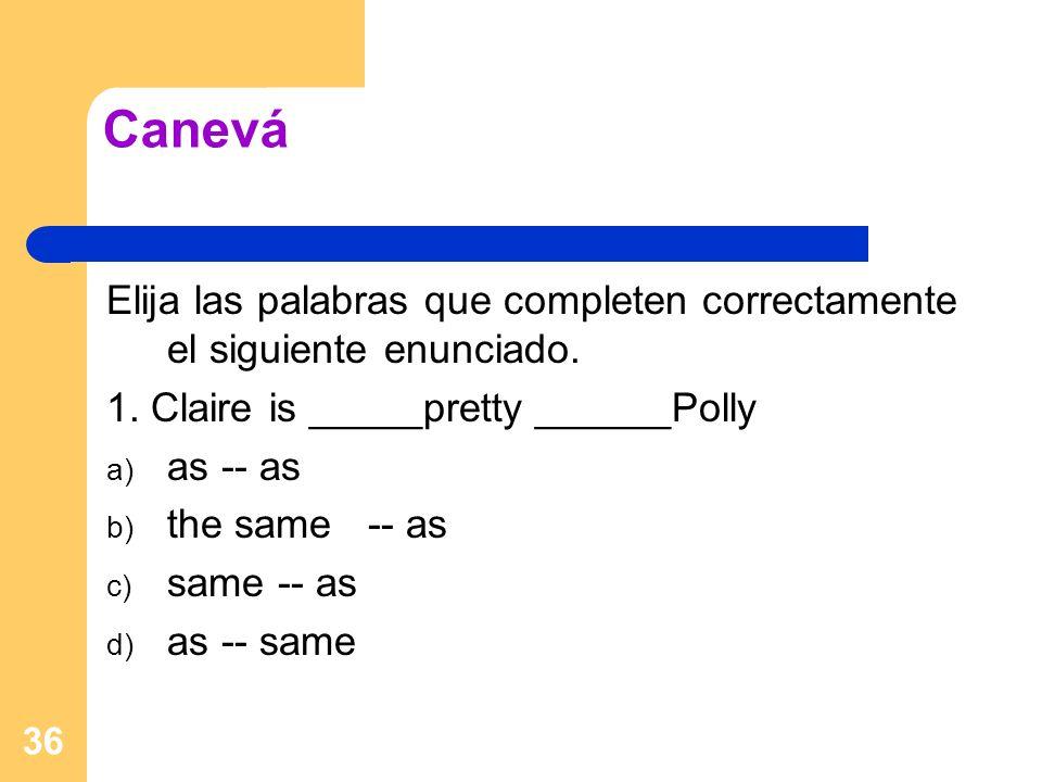 36 Canevá Elija las palabras que completen correctamente el siguiente enunciado. 1. Claire is _____pretty ______Polly a) as -- as b) the same -- as c)