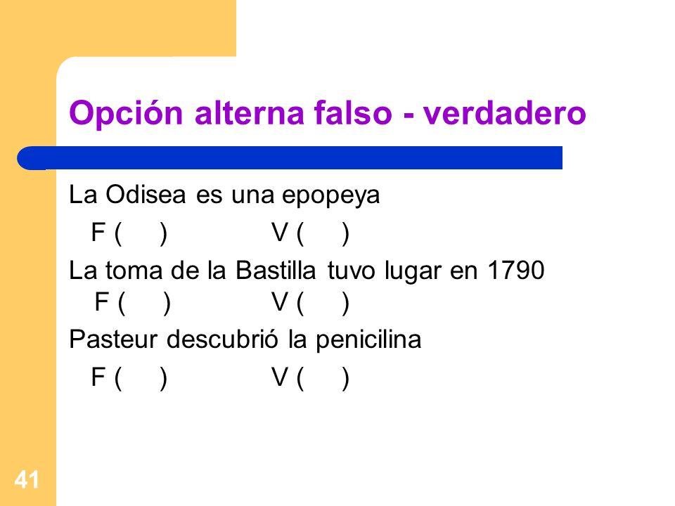 41 Opción alterna falso - verdadero La Odisea es una epopeya F ( )V ( ) La toma de la Bastilla tuvo lugar en 1790 F ( )V ( ) Pasteur descubrió la peni