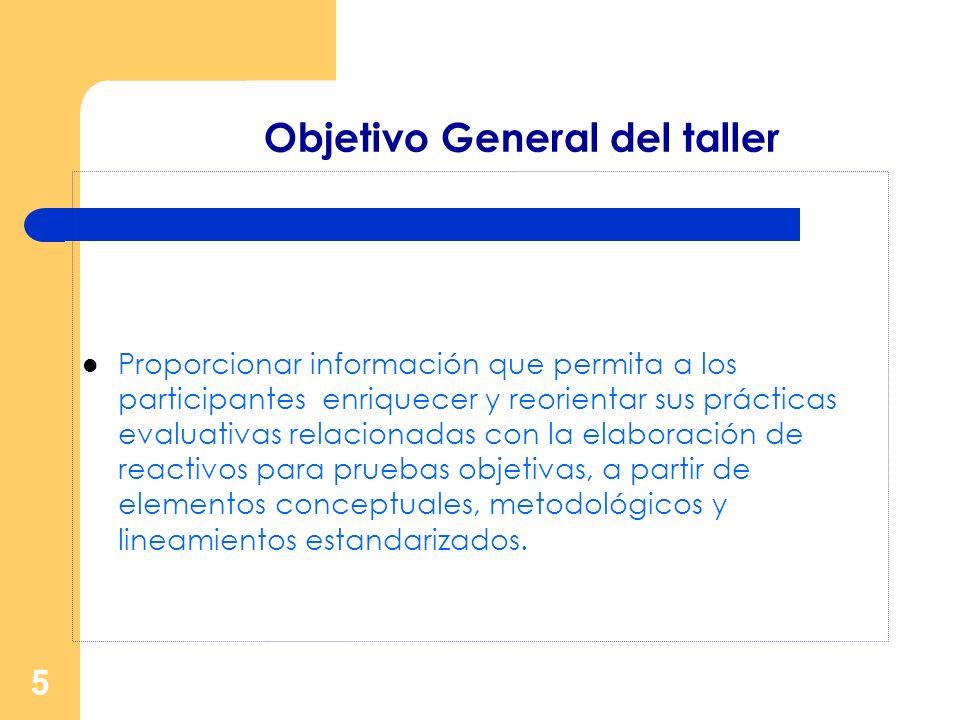 5 Objetivo General del taller Proporcionar información que permita a los participantes enriquecer y reorientar sus prácticas evaluativas relacionadas