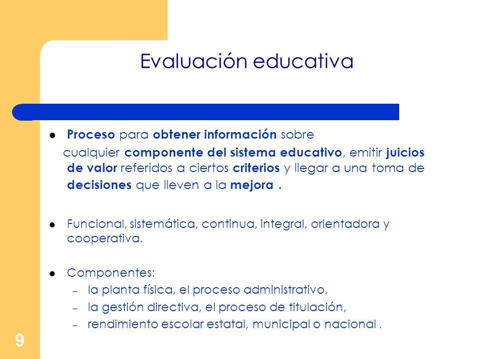 9 Evaluación educativa Proceso para obtener información sobre cualquier componente del sistema educativo, emitir juicios de valor referidos a ciertos