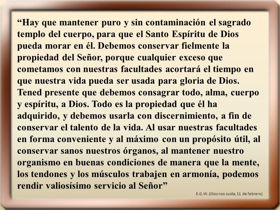 Hay que mantener puro y sin contaminación el sagrado templo del cuerpo, para que el Santo Espíritu de Dios pueda morar en él. Debemos conservar fielme