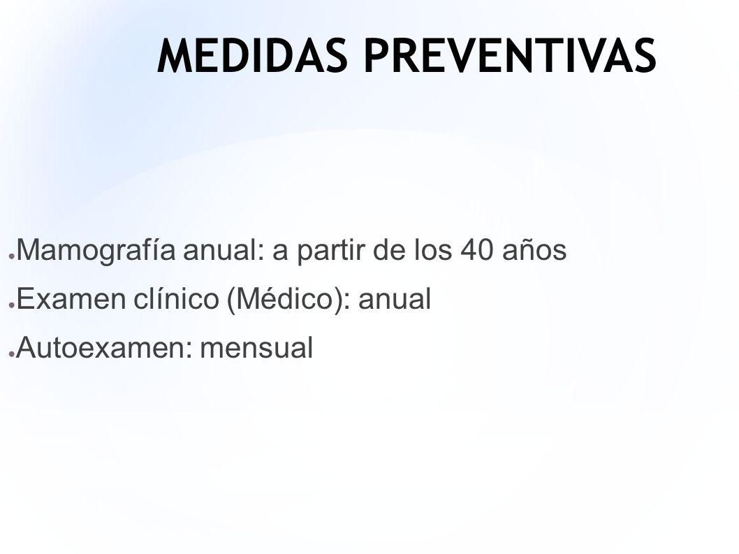 MEDIDAS PREVENTIVAS Mamografía anual: a partir de los 40 años Examen clínico (Médico): anual Autoexamen: mensual