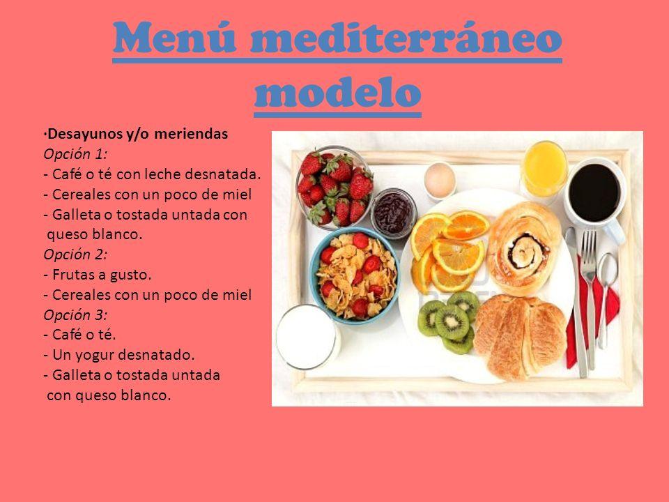Menú mediterráneo modelo ·Desayunos y/o meriendas Opción 1: - Café o té con leche desnatada. - Cereales con un poco de miel - Galleta o tostada untada