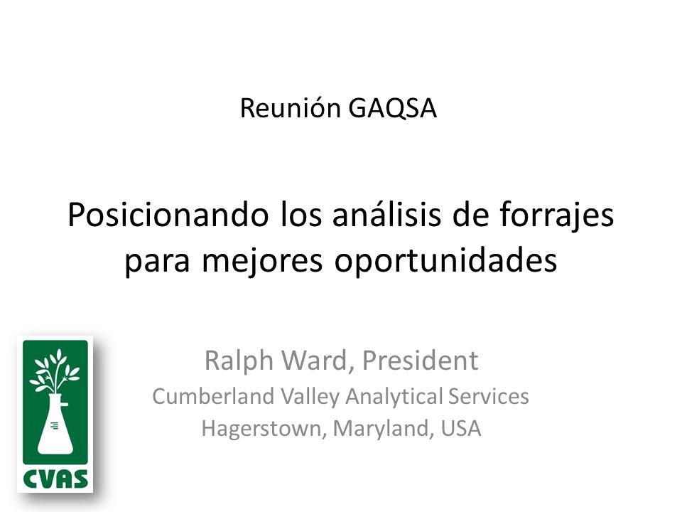 Posicionando los análisis de forrajes para mejores oportunidades Ralph Ward, President Cumberland Valley Analytical Services Hagerstown, Maryland, USA