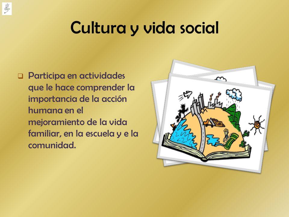 Cultura y vida social Participa en actividades que le hace comprender la importancia de la acción humana en el mejoramiento de la vida familiar, en la