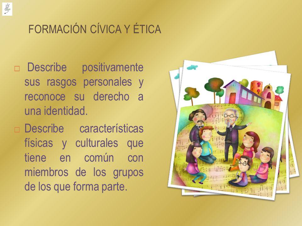 FORMACIÓN CÍVICA Y ÉTICA Describe positivamente sus rasgos personales y reconoce su derecho a una identidad. Describe características físicas y cultur