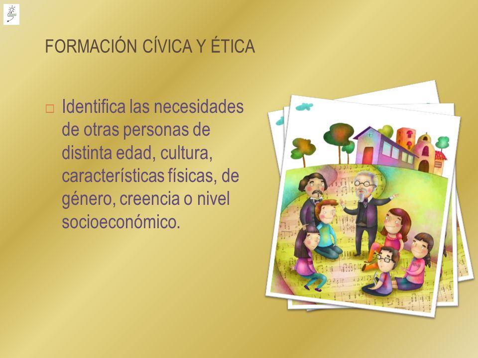 FORMACIÓN CÍVICA Y ÉTICA Identifica las necesidades de otras personas de distinta edad, cultura, características físicas, de género, creencia o nivel
