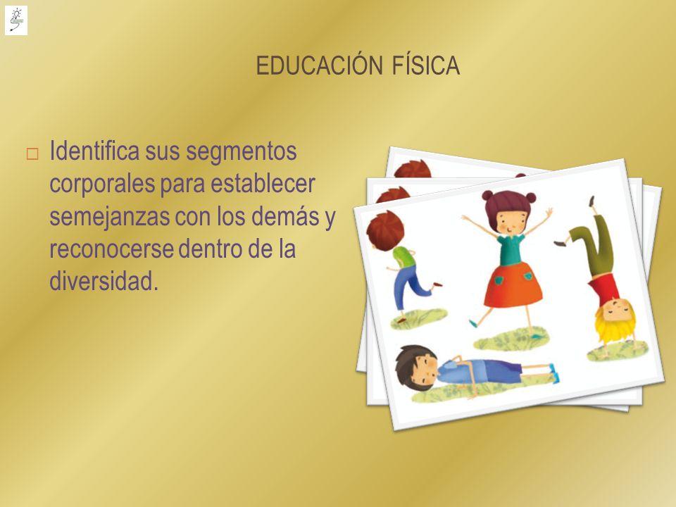EDUCACIÓN FÍSICA Identifica sus segmentos corporales para establecer semejanzas con los demás y reconocerse dentro de la diversidad.