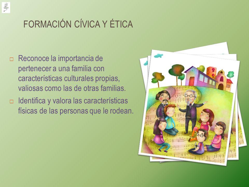 FORMACIÓN CÍVICA Y ÉTICA Reconoce la importancia de pertenecer a una familia con características culturales propias, valiosas como las de otras famili