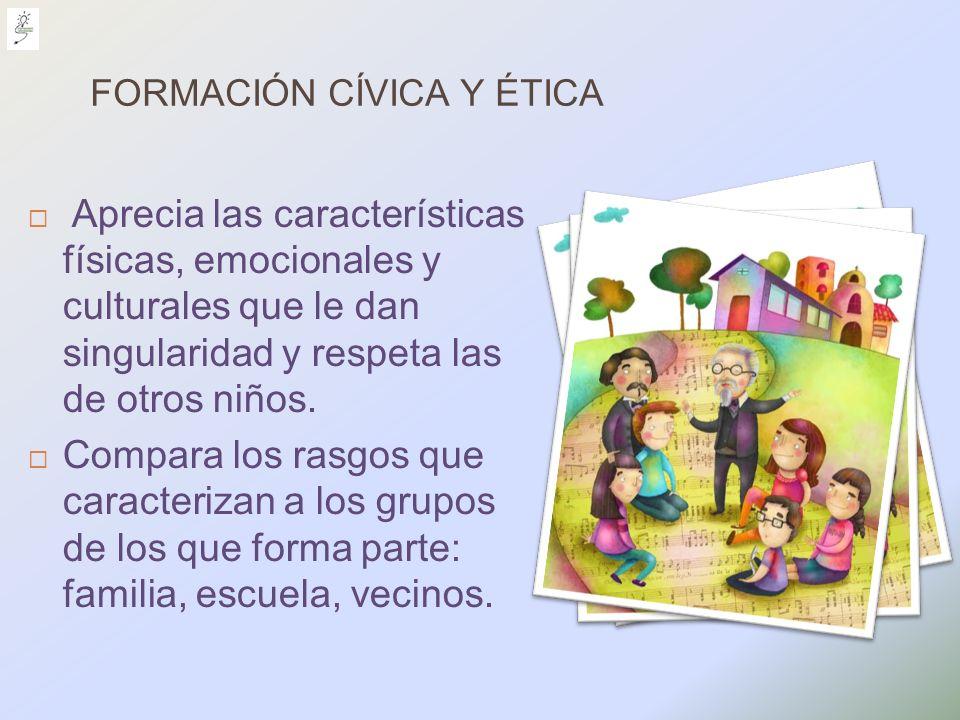 FORMACIÓN CÍVICA Y ÉTICA Aprecia las características físicas, emocionales y culturales que le dan singularidad y respeta las de otros niños. Compara l