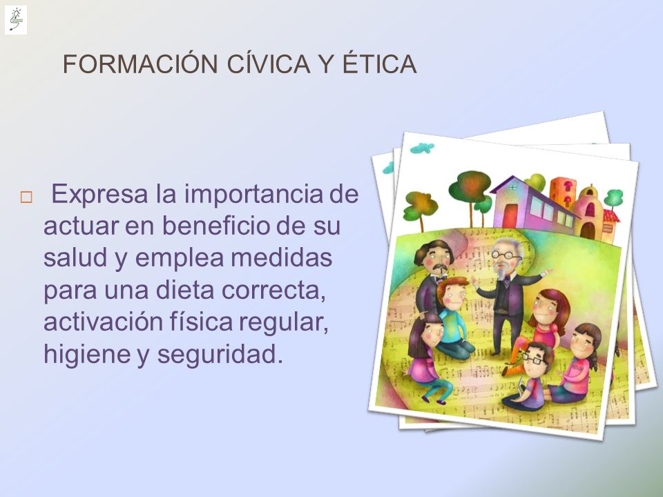 FORMACIÓN CÍVICA Y ÉTICA Expresa la importancia de actuar en beneficio de su salud y emplea medidas para una dieta correcta, activación física regular