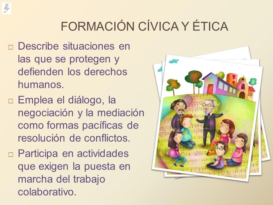 FORMACIÓN CÍVICA Y ÉTICA Describe situaciones en las que se protegen y defienden los derechos humanos. Emplea el diálogo, la negociación y la mediació
