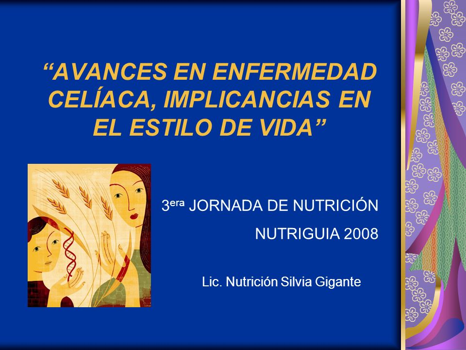 AVANCES EN ENFERMEDAD CELÍACA, IMPLICANCIAS EN EL ESTILO DE VIDA Lic. Nutrición Silvia Gigante 3 era JORNADA DE NUTRICIÓN NUTRIGUIA 2008