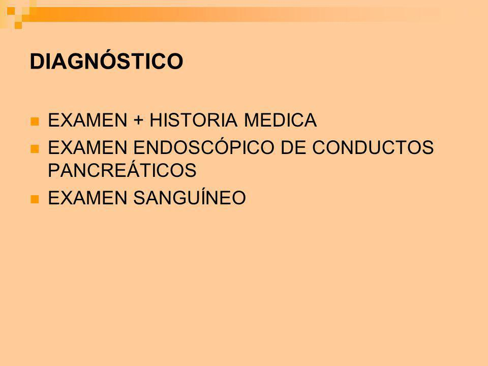 DIAGNÓSTICO EXAMEN + HISTORIA MEDICA EXAMEN ENDOSCÓPICO DE CONDUCTOS PANCREÁTICOS EXAMEN SANGUÍNEO