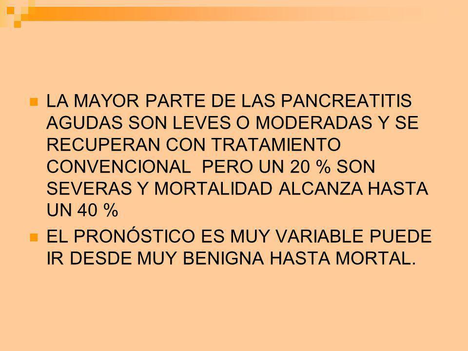 LA MAYOR PARTE DE LAS PANCREATITIS AGUDAS SON LEVES O MODERADAS Y SE RECUPERAN CON TRATAMIENTO CONVENCIONAL PERO UN 20 % SON SEVERAS Y MORTALIDAD ALCA