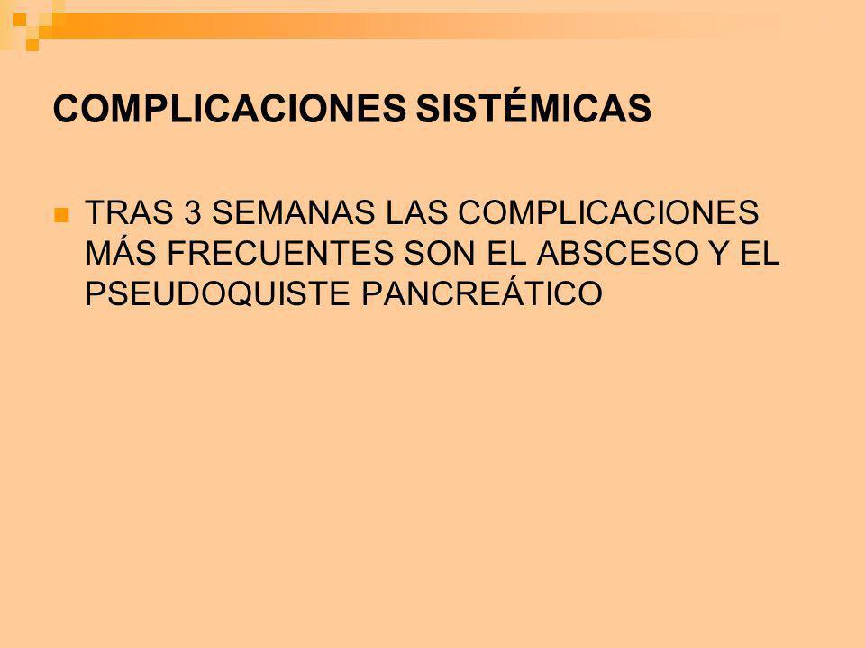 COMPLICACIONES SISTÉMICAS TRAS 3 SEMANAS LAS COMPLICACIONES MÁS FRECUENTES SON EL ABSCESO Y EL PSEUDOQUISTE PANCREÁTICO