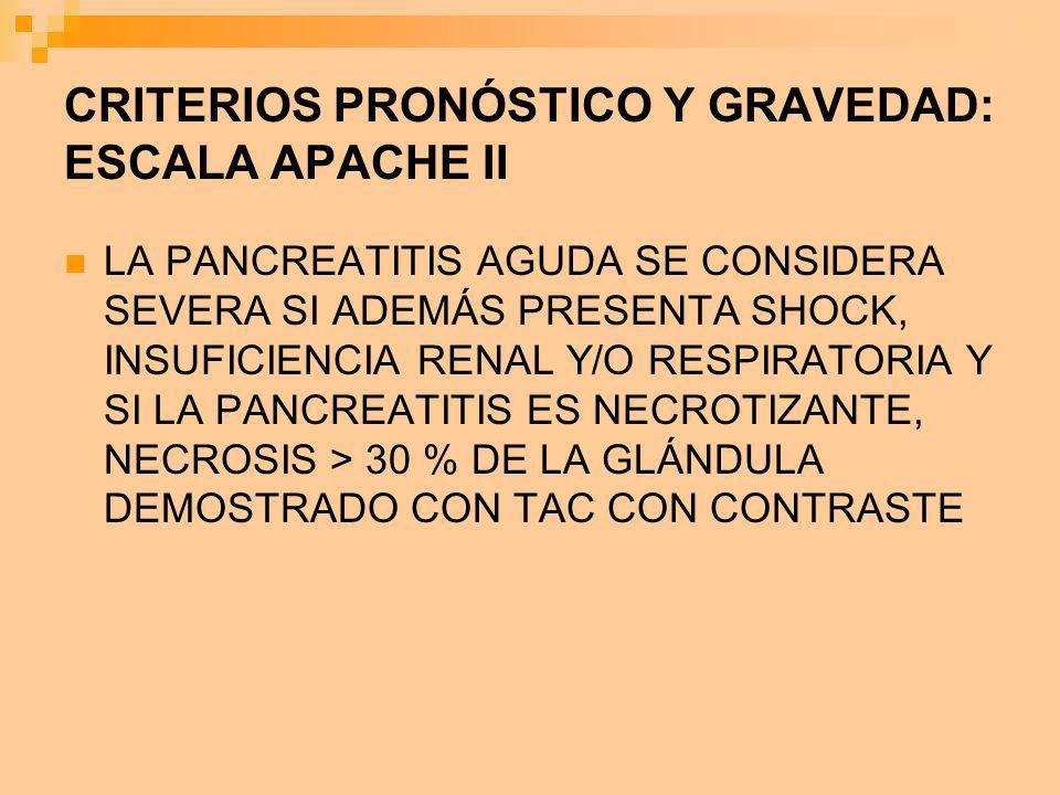 CRITERIOS PRONÓSTICO Y GRAVEDAD: ESCALA APACHE II LA PANCREATITIS AGUDA SE CONSIDERA SEVERA SI ADEMÁS PRESENTA SHOCK, INSUFICIENCIA RENAL Y/O RESPIRAT