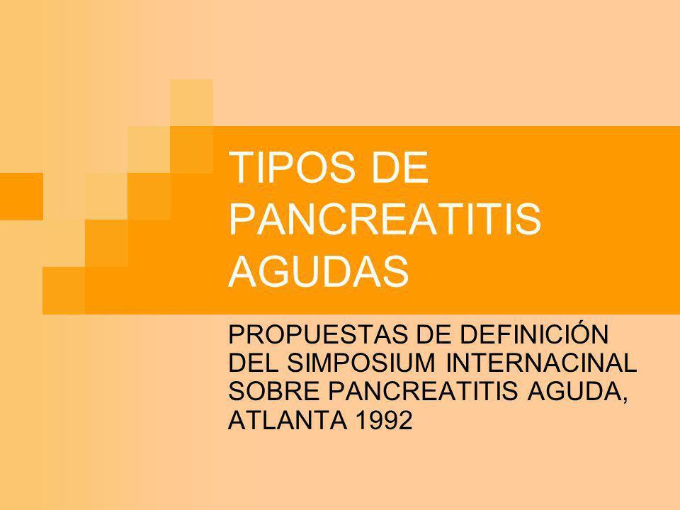 TIPOS DE PANCREATITIS AGUDAS PROPUESTAS DE DEFINICIÓN DEL SIMPOSIUM INTERNACINAL SOBRE PANCREATITIS AGUDA, ATLANTA 1992