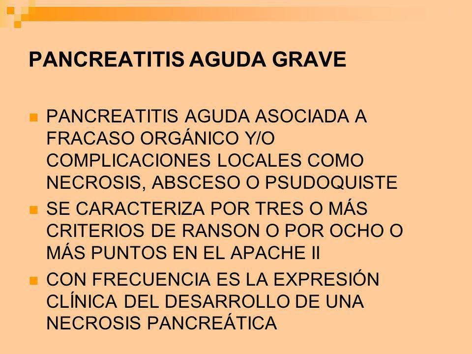PANCREATITIS AGUDA GRAVE PANCREATITIS AGUDA ASOCIADA A FRACASO ORGÁNICO Y/O COMPLICACIONES LOCALES COMO NECROSIS, ABSCESO O PSUDOQUISTE SE CARACTERIZA