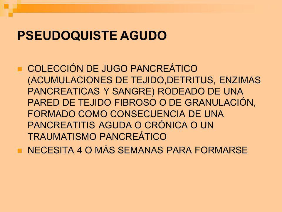 PSEUDOQUISTE AGUDO COLECCIÓN DE JUGO PANCREÁTICO (ACUMULACIONES DE TEJIDO,DETRITUS, ENZIMAS PANCREATICAS Y SANGRE) RODEADO DE UNA PARED DE TEJIDO FIBR