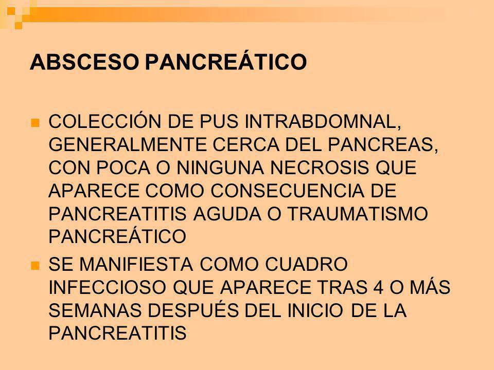 ABSCESO PANCREÁTICO COLECCIÓN DE PUS INTRABDOMNAL, GENERALMENTE CERCA DEL PANCREAS, CON POCA O NINGUNA NECROSIS QUE APARECE COMO CONSECUENCIA DE PANCR