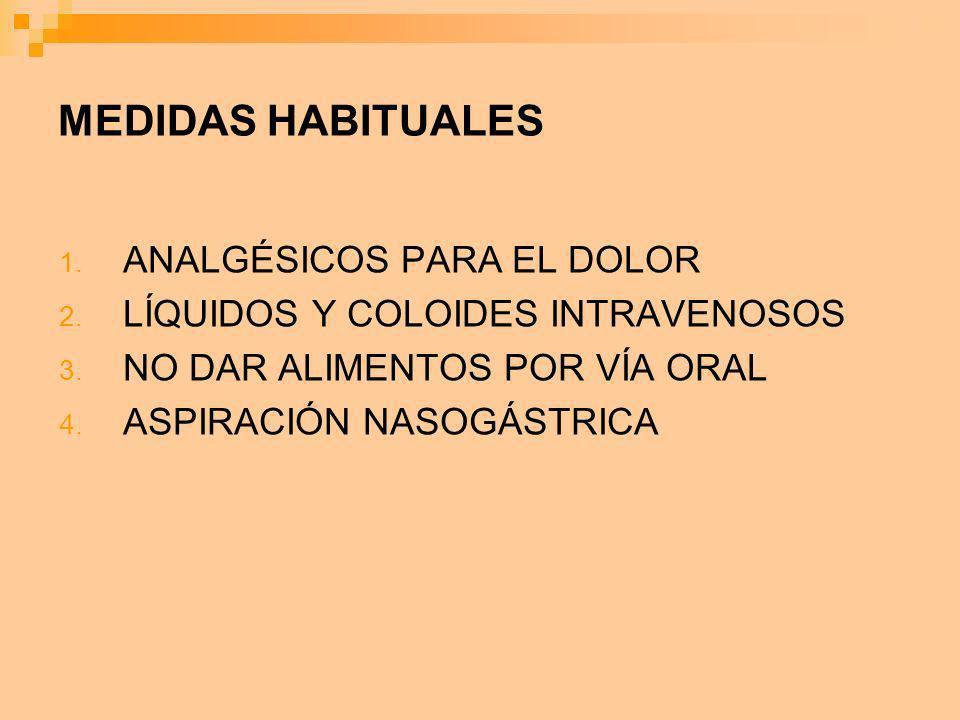 MEDIDAS HABITUALES 1. ANALGÉSICOS PARA EL DOLOR 2. LÍQUIDOS Y COLOIDES INTRAVENOSOS 3. NO DAR ALIMENTOS POR VÍA ORAL 4. ASPIRACIÓN NASOGÁSTRICA
