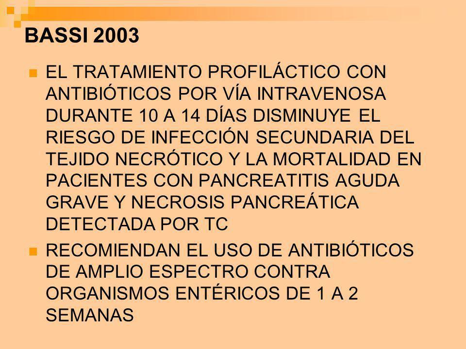BASSI 2003 EL TRATAMIENTO PROFILÁCTICO CON ANTIBIÓTICOS POR VÍA INTRAVENOSA DURANTE 10 A 14 DÍAS DISMINUYE EL RIESGO DE INFECCIÓN SECUNDARIA DEL TEJID