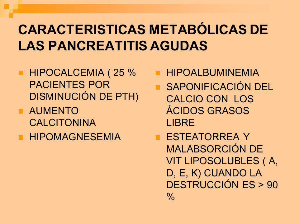 CARACTERISTICAS METABÓLICAS DE LAS PANCREATITIS AGUDAS HIPOCALCEMIA ( 25 % PACIENTES POR DISMINUCIÓN DE PTH) AUMENTO CALCITONINA HIPOMAGNESEMIA HIPOAL