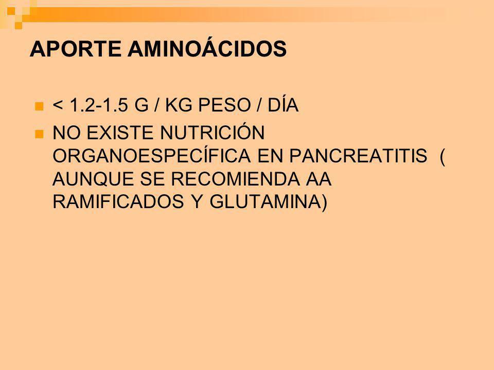 APORTE AMINOÁCIDOS < 1.2-1.5 G / KG PESO / DÍA NO EXISTE NUTRICIÓN ORGANOESPECÍFICA EN PANCREATITIS ( AUNQUE SE RECOMIENDA AA RAMIFICADOS Y GLUTAMINA)